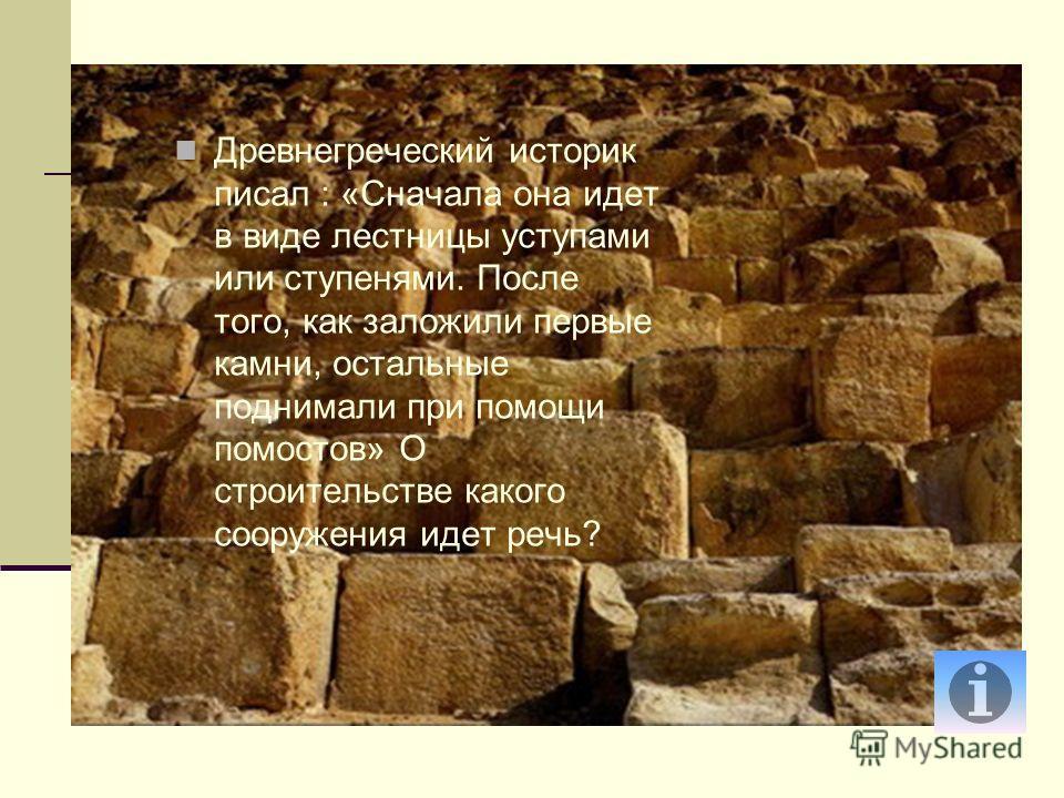 Древнегреческий историк писал : «Сначала она идет в виде лестницы уступами или ступенями. После того, как заложили первые камни, остальные поднимали при помощи помостов» О строительстве какого сооружения идет речь?