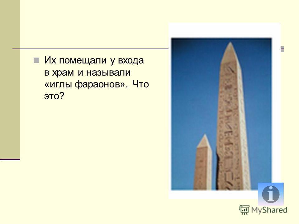 Их помещали у входа в храм и называли «иглы фараонов». Что это?