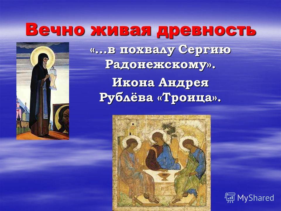 Вечно живая древность «…в похвалу Сергию Радонежскому». Икона Андрея Рублёва «Троица».