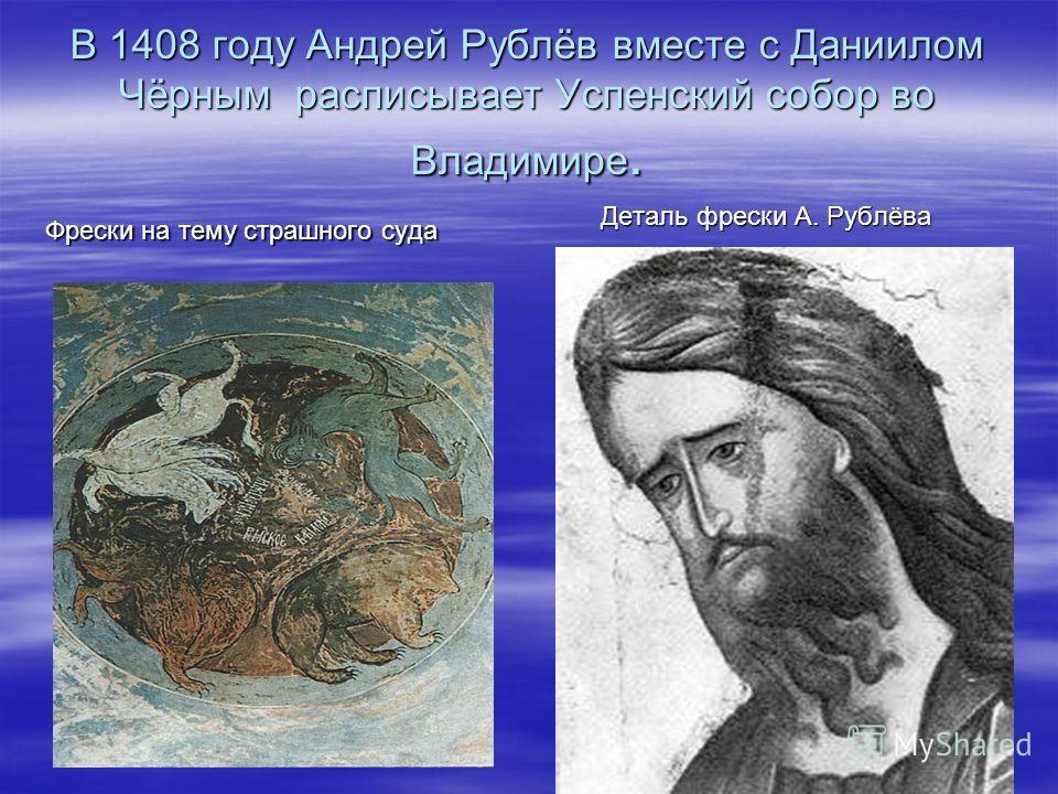 В 1408 году Андрей Рублёв вместе с Даниилом Чёрным расписывает Успенский собор во Владимире. Фрески на тему страшного суда Деталь фрески А. Рублёва Деталь фрески А. Рублёва