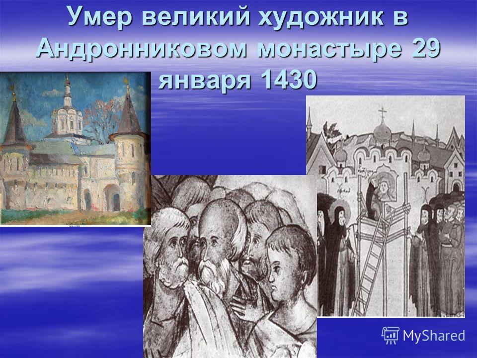 Умер великий художник в Андронниковом монастыре 29 января 1430