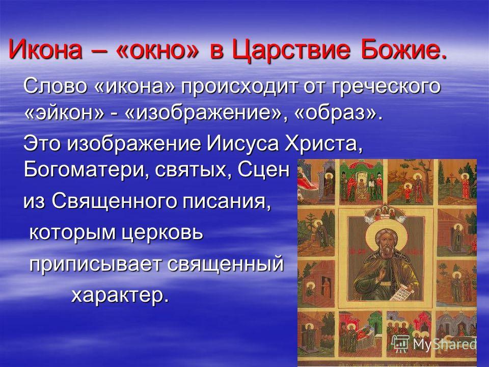Икона – «окно» в Царствие Божие. Слово «икона» происходит от греческого «эйкон» - «изображение», «образ». Слово «икона» происходит от греческого «эйкон» - «изображение», «образ». Это изображение Иисуса Христа, Богоматери, святых, Сцен Это изображение