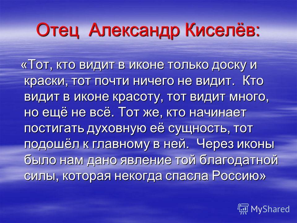 Отец Александр Киселёв: «Тот, кто видит в иконе только доску и краски, тот почти ничего не видит. Кто видит в иконе красоту, тот видит много, но ещё не всё. Тот же, кто начинает постигать духовную её сущность, тот подошёл к главному в ней. Через икон