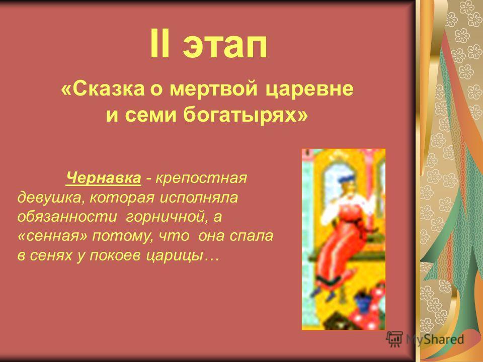 II этап «Сказка о мертвой царевне и семи богатырях» Чернавка - крепостная девушка, которая исполняла обязанности горничной, а «сенная» потому, что она спала в сенях у покоев царицы…