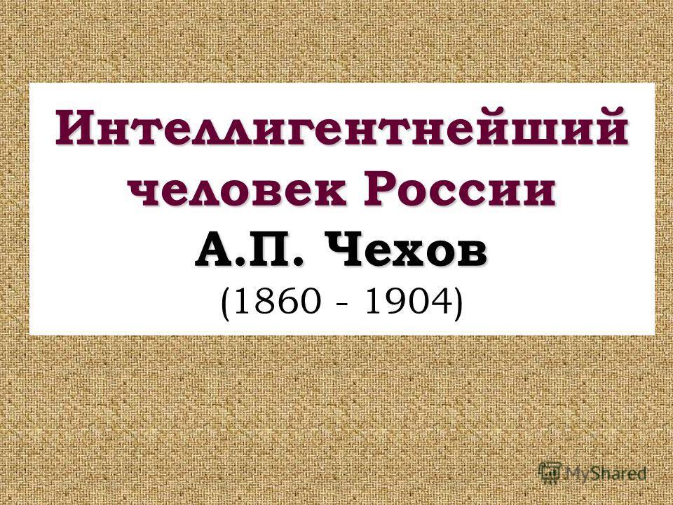 Интеллигентнейший человек России А.П. Чехов Интеллигентнейший человек России А.П. Чехов (1860 - 1904)