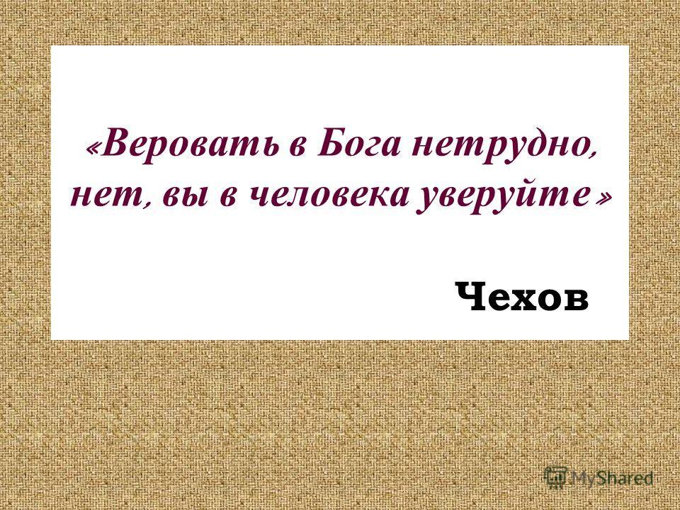 « Веровать в Бога нетрудно, нет, вы в человека уверуйте » Чехов
