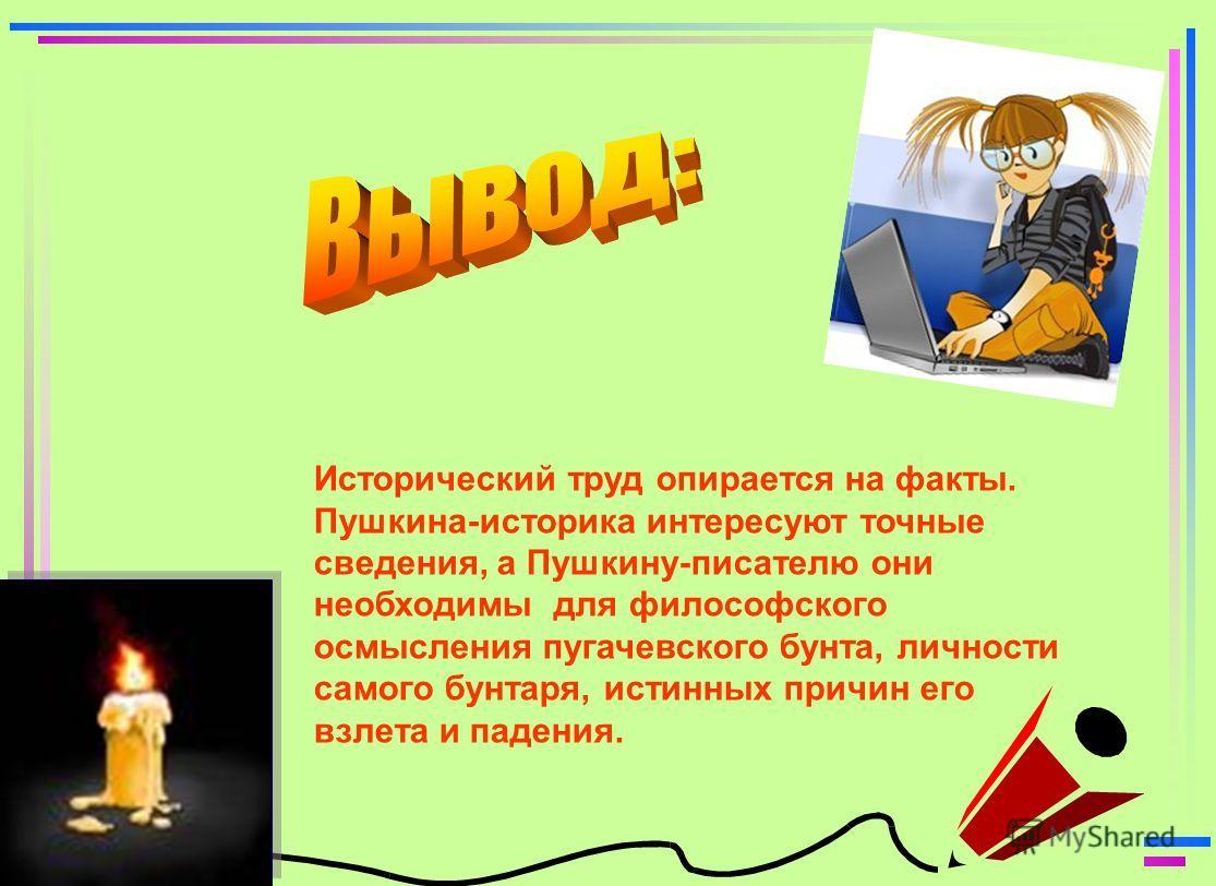 На дарственном экземпляре своей книги «История Пугачева» Пушкин написал Денису Давыдову следующие строчки: Вот мой Пугач: при первом взгляде Он виден плут, казак прямой! В передовом твоем отряде Урядник был бы он лихой.