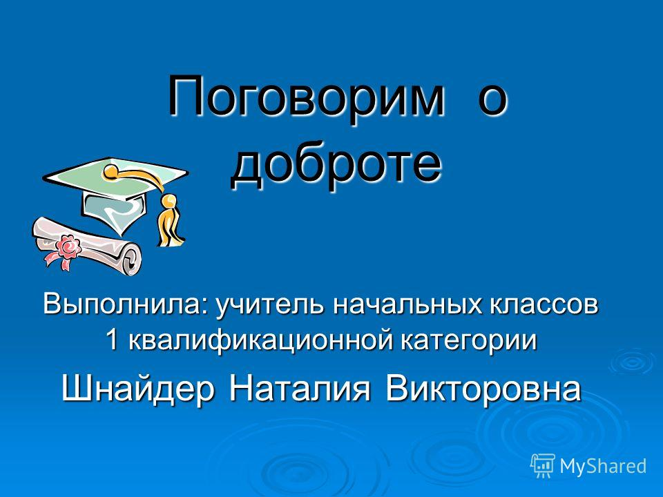 Поговорим о доброте Выполнила: учитель начальных классов 1 квалификационной категории Шнайдер Наталия Викторовна