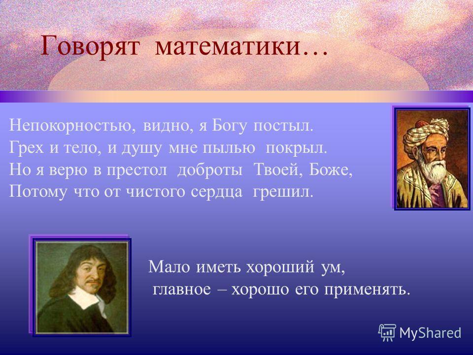 Говорят математики… Непокорностью, видно, я Богу постыл. Грех и тело, и душу мне пылью покрыл. Но я верю в престол доброты Твоей, Боже, Потому что от чистого сердца грешил. Мало иметь хороший ум, главное – хорошо его применять.