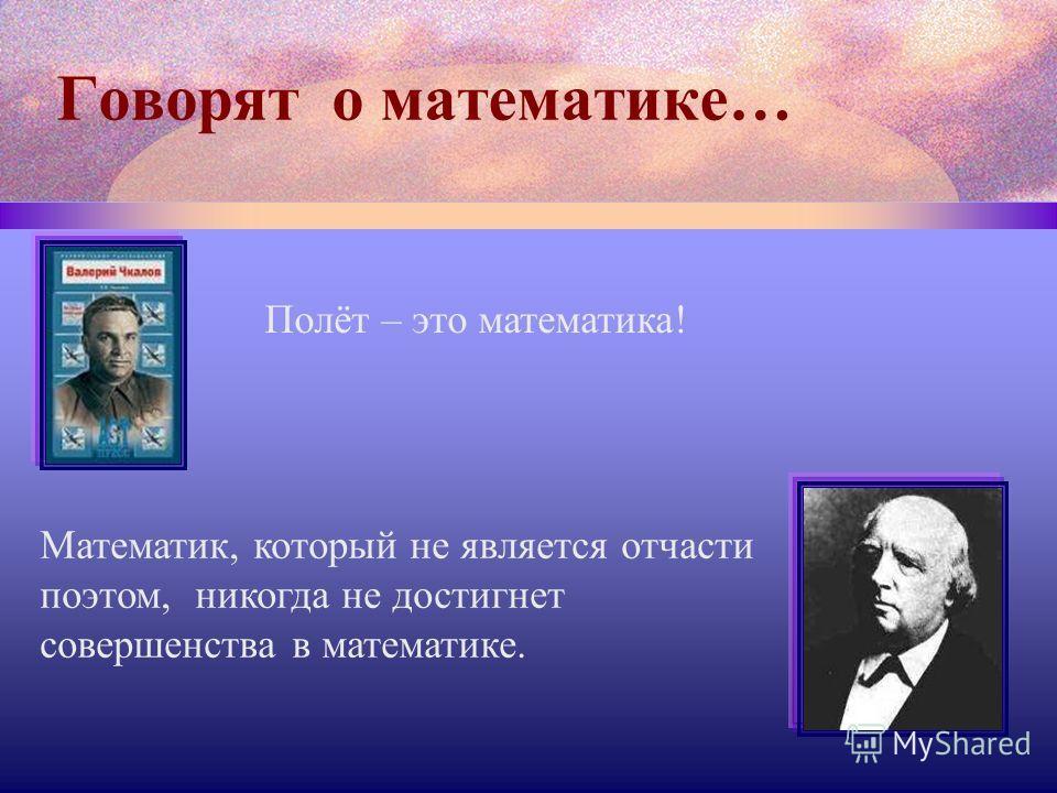 Говорят о математике… Полёт – это математика! Математик, который не является отчасти поэтом, никогда не достигнет совершенства в математике.