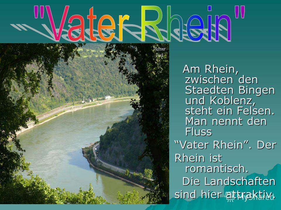 Am Rhein, zwischen den Staedten Bingen und Koblenz, steht ein Felsen. Man nennt den Fluss Am Rhein, zwischen den Staedten Bingen und Koblenz, steht ein Felsen. Man nennt den Fluss Vater Rhein. Der Rhein ist romantisch. Die Landschaften Die Landschaft