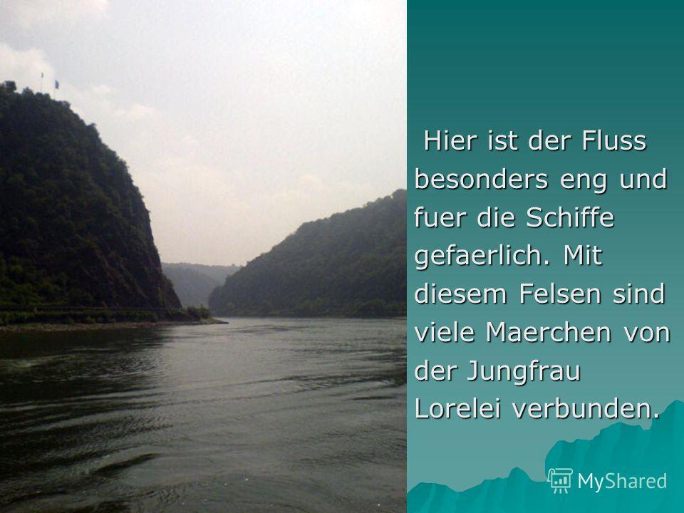 Hier ist der Fluss Hier ist der Fluss besonders eng und fuer die Schiffe gefaerlich. Mit diesem Felsen sind viele Maerchen von der Jungfrau Lorelei verbunden.