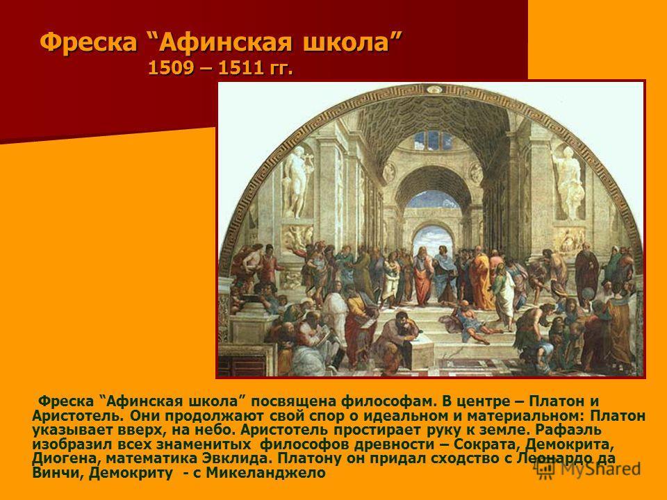 Фреска Афинская школа 1509 – 1511 гг. Фреска Афинская школа посвящена философам. В центре – Платон и Аристотель. Они продолжают свой спор о идеальном и материальном: Платон указывает вверх, на небо. Аристотель простирает руку к земле. Рафаэль изобраз
