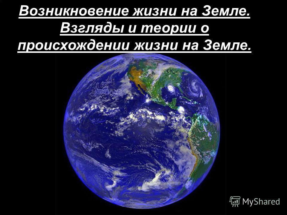 Возникновение жизни на Земле. Взгляды и теории о происхождении жизни на Земле.