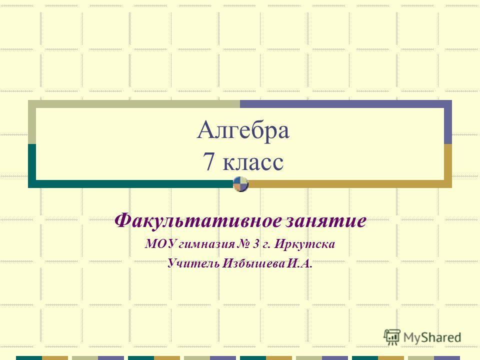 Алгебра 7 класс Факультативное занятие МОУ гимназия 3 г. Иркутска Учитель Избышева И.А.