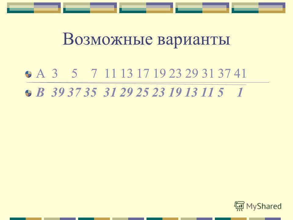 Возможные варианты А 3 5 7 11 13 17 19 23 29 31 37 41 B 39 37 35 31 29 25 23 19 13 11 5 1