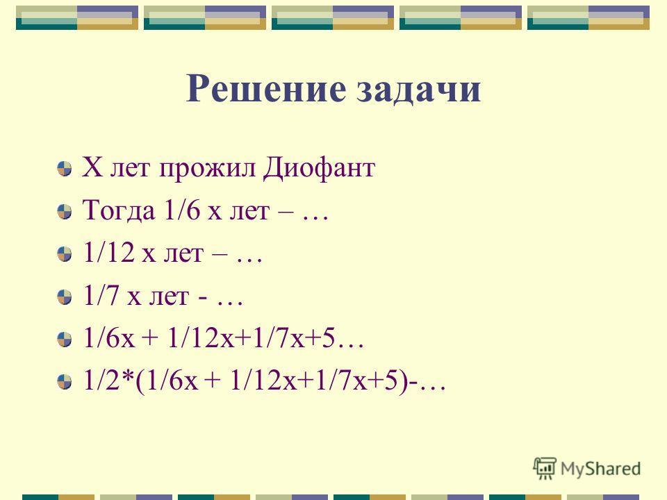 Решение задачи X лет прожил Диофант Тогда 1/6 х лет – … 1/12 х лет – … 1/7 х лет - … 1/6х + 1/12х+1/7х+5… 1/2*(1/6х + 1/12х+1/7х+5)-…