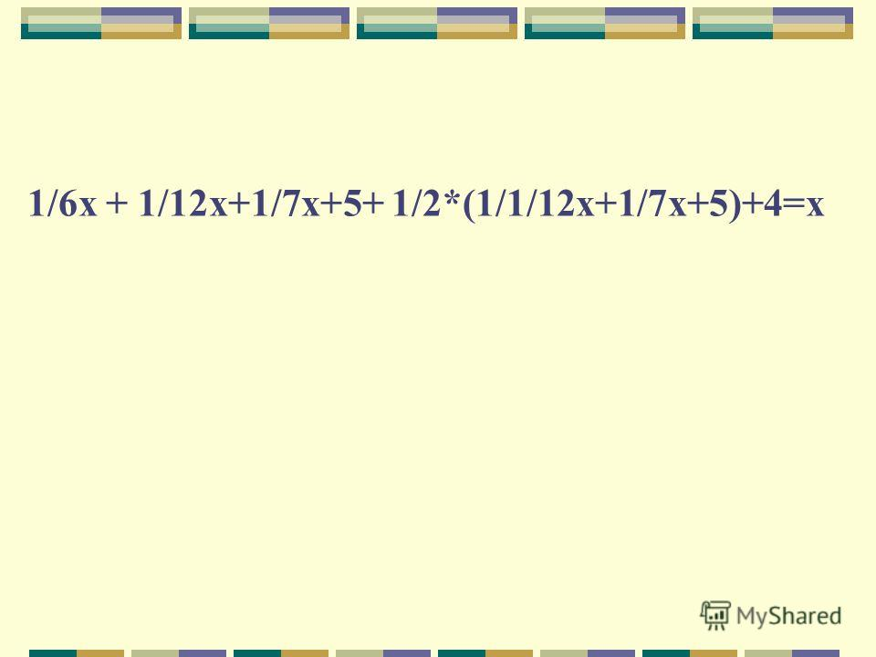 1/6х + 1/12х+1/7х+5+ 1/2*(1/1/12х+1/7х+5)+4=х
