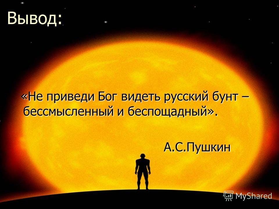 Вывод: «Не приведи Бог видеть русский бунт – бессмысленный и беспощадный». «Не приведи Бог видеть русский бунт – бессмысленный и беспощадный». А.С.Пушкин А.С.Пушкин
