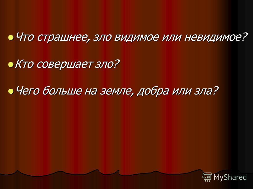 Что страшнее, зло видимое или невидимое? Что страшнее, зло видимое или невидимое? Кто совершает зло? Кто совершает зло? Чего больше на земле, добра или зла? Чего больше на земле, добра или зла?
