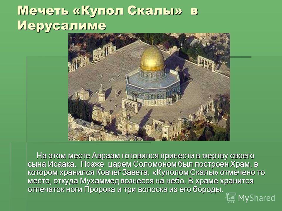 Мечеть «Купол Скалы» в Иерусалиме На этом месте Авраам готовился принести в жертву своего сына Исаака. Позже царем Соломоном был построен Храм, в котором хранился Ковчег Завета. «Куполом Скалы» отмечено то место, откуда Мухаммед вознесся на небо. В х
