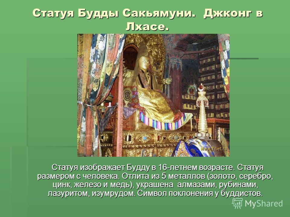 Статуя Будды Сакьямуни. Джконг в Лхасе. Статуя изображает Будду в 16-летнем возрасте. Статуя размером с человека. Отлита из 5 металлов (золото, серебро, цинк, железо и медь), украшена алмазами, рубинами, лазуритом, изумрудом. Символ поклонения у будд