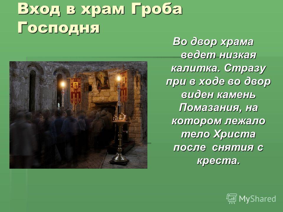 Вход в храм Гроба Господня Во двор храма ведет низкая калитка. Стразу при в ходе во двор виден камень Помазания, на котором лежало тело Христа после снятия с креста.