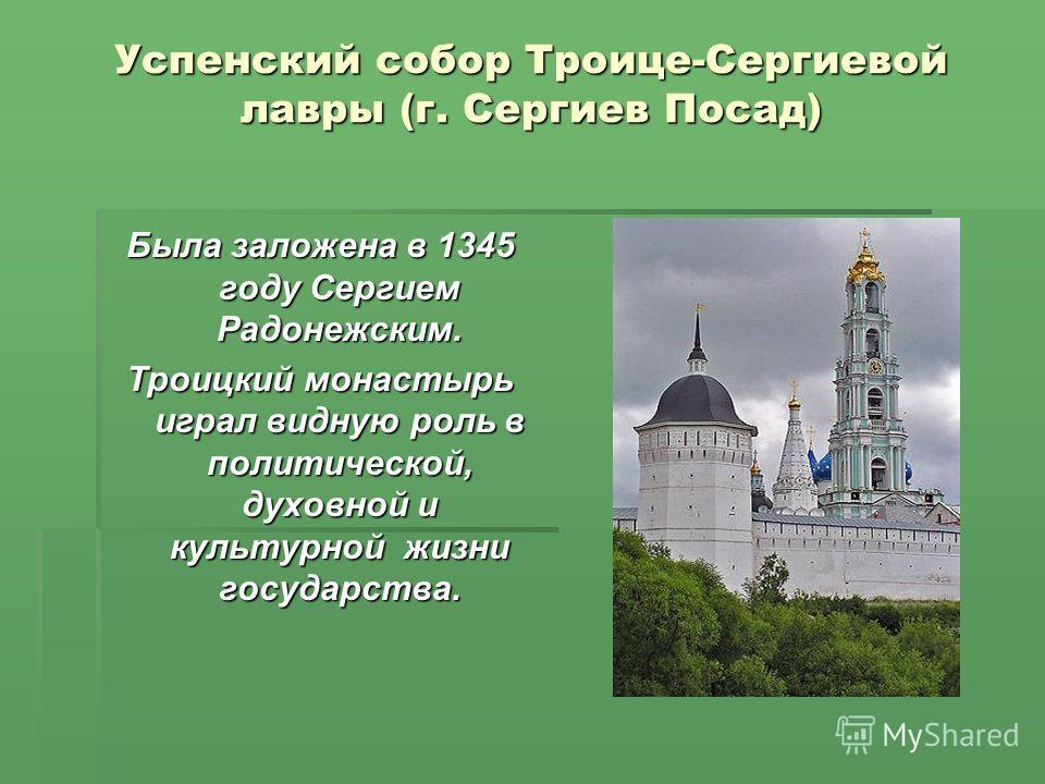 Успенский собор Троице-Сергиевой лавры (г. Сергиев Посад) Была заложена в 1345 году Сергием Радонежским. Троицкий монастырь играл видную роль в политической, духовной и культурной жизни государства.
