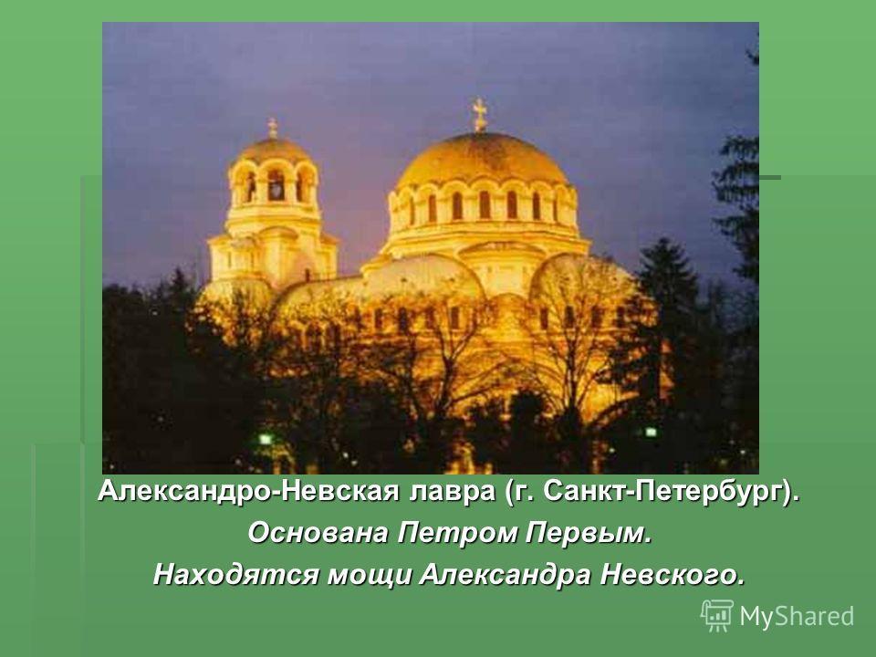 Александро-Невская лавра (г. Санкт-Петербург). Основана Петром Первым. Находятся мощи Александра Невского.