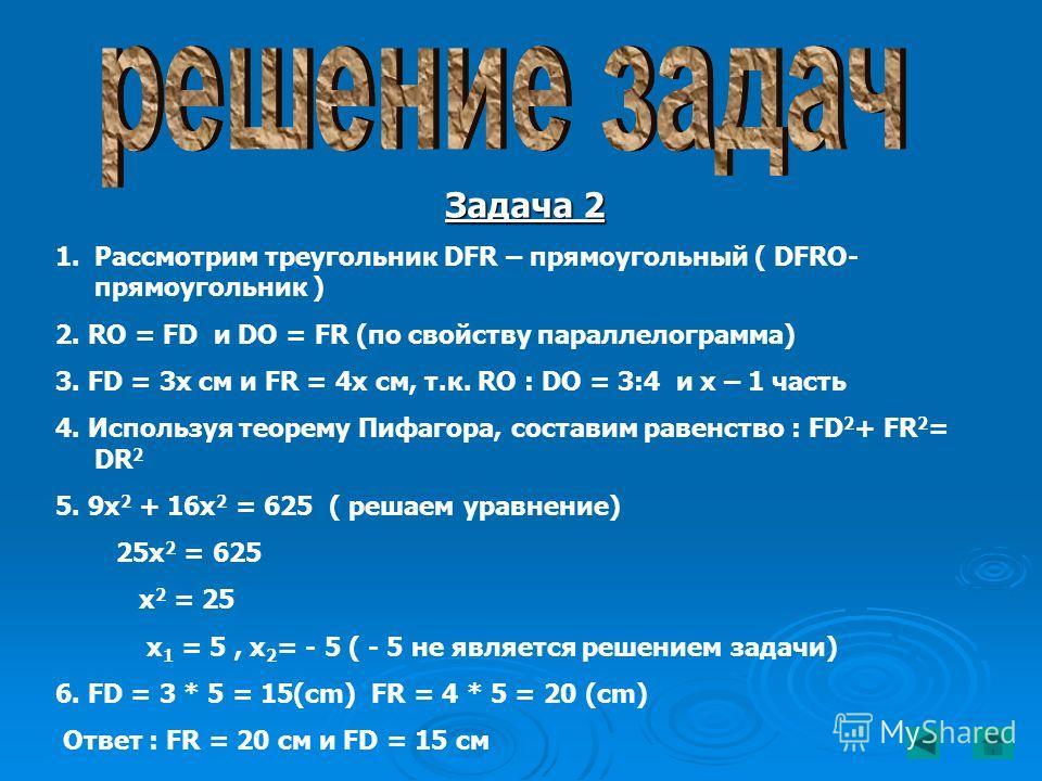 Задача 2 1.Рассмотрим треугольник DFR – прямоугольный ( DFRO- прямоугольник ) 2. RO = FD и DO = FR (по свойству параллелограмма) 3. FD = 3x см и FR = 4x см, т.к. RO : DO = 3:4 и х – 1 часть 4. Используя теорему Пифагора, составим равенство : FD 2 + F