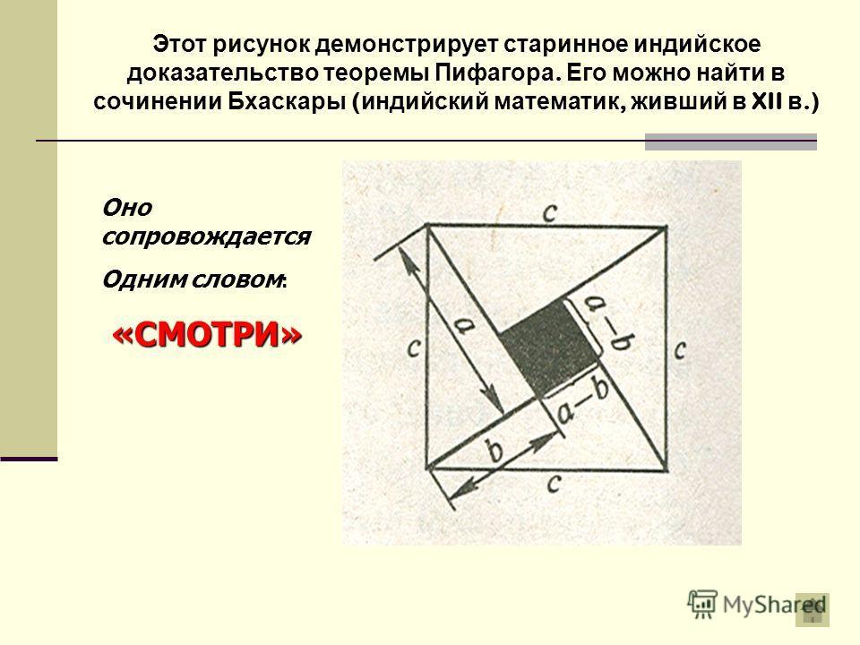 Этот рисунок демонстрирует старинное индийское доказательство теоремы Пифагора. Его можно найти в сочинении Бхаскары ( индийский математик, живший в XII в.) Оно сопровождается Одним словом :«СМОТРИ»