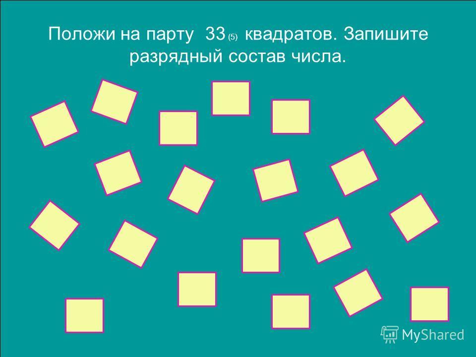 Положи на парту 33 (5) квадратов. Запишите разрядный состав числа.