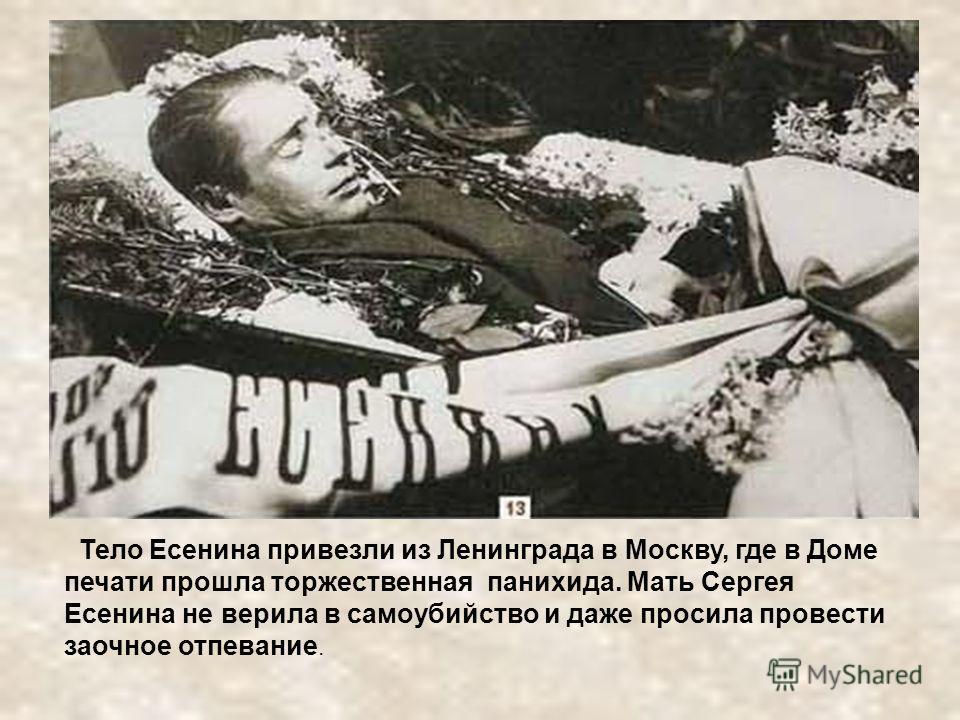Тело Есенина привезли из Ленинграда в Москву, где в Доме печати прошла торжественная панихида. Мать Сергея Есенина не верила в самоубийство и даже просила провести заочное отпевание.