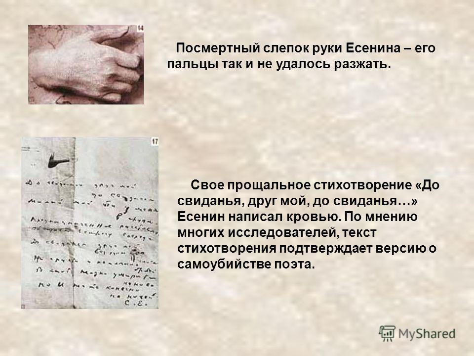 Посмертный слепок руки Есенина – его пальцы так и не удалось разжать. Свое прощальное стихотворение «До свиданья, друг мой, до свиданья…» Есенин написал кровью. По мнению многих исследователей, текст стихотворения подтверждает версию о самоубийстве п