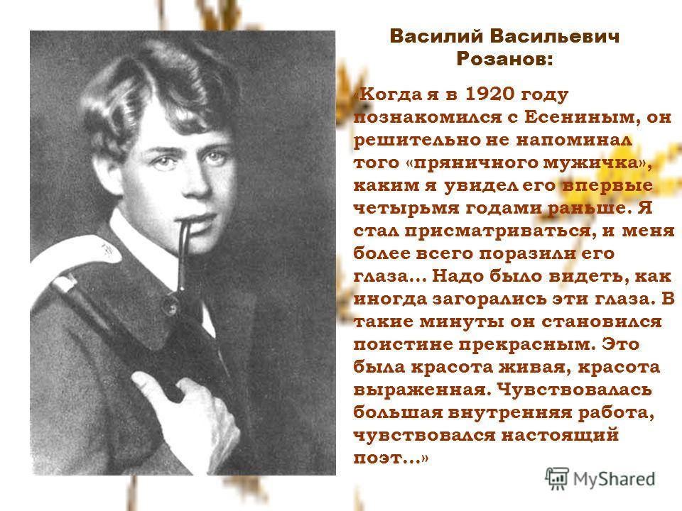 Василий Васильевич Розанов: « Когда я в 1920 году познакомился с Есениным, он решительно не напоминал того «пряничного мужичка», каким я увидел его впервые четырьмя годами раньше. Я стал присматриваться, и меня более всего поразили его глаза… Надо бы