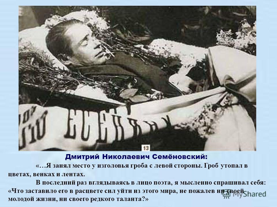 Дмитрий Николаевич Семёновский: «…Я занял место у изголовья гроба с левой стороны. Гроб утопал в цветах, венках и лентах. В последний раз вглядываясь в лицо поэта, я мысленно спрашивал себя: «Что заставило его в расцвете сил уйти из этого мира, не по