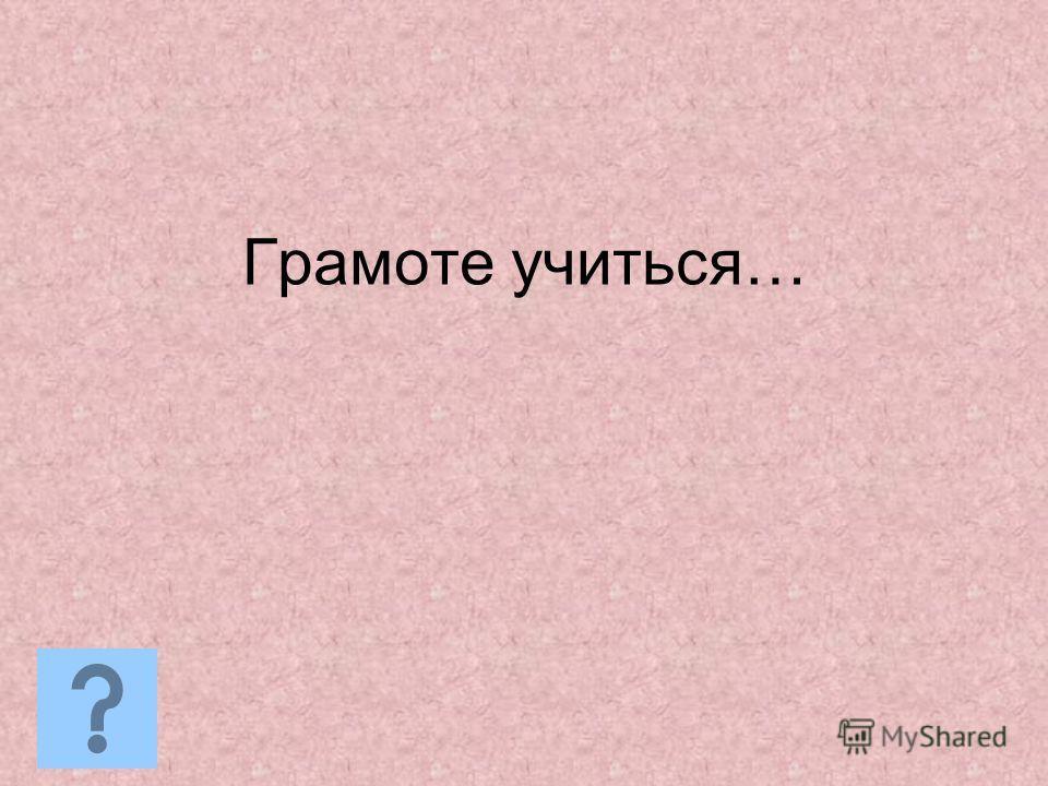 Грамоте учиться…