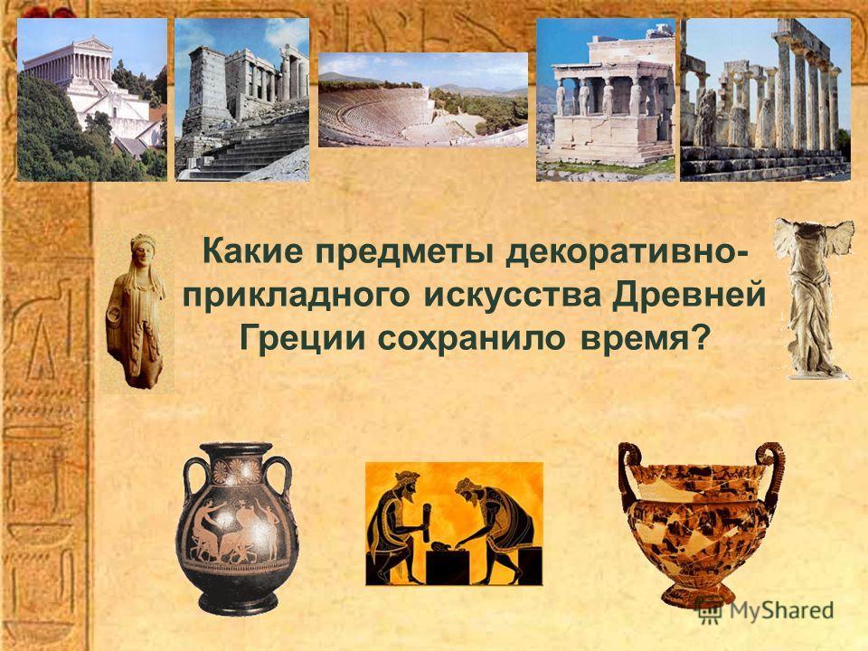 Какие предметы декоративно- прикладного искусства Древней Греции сохранило время?