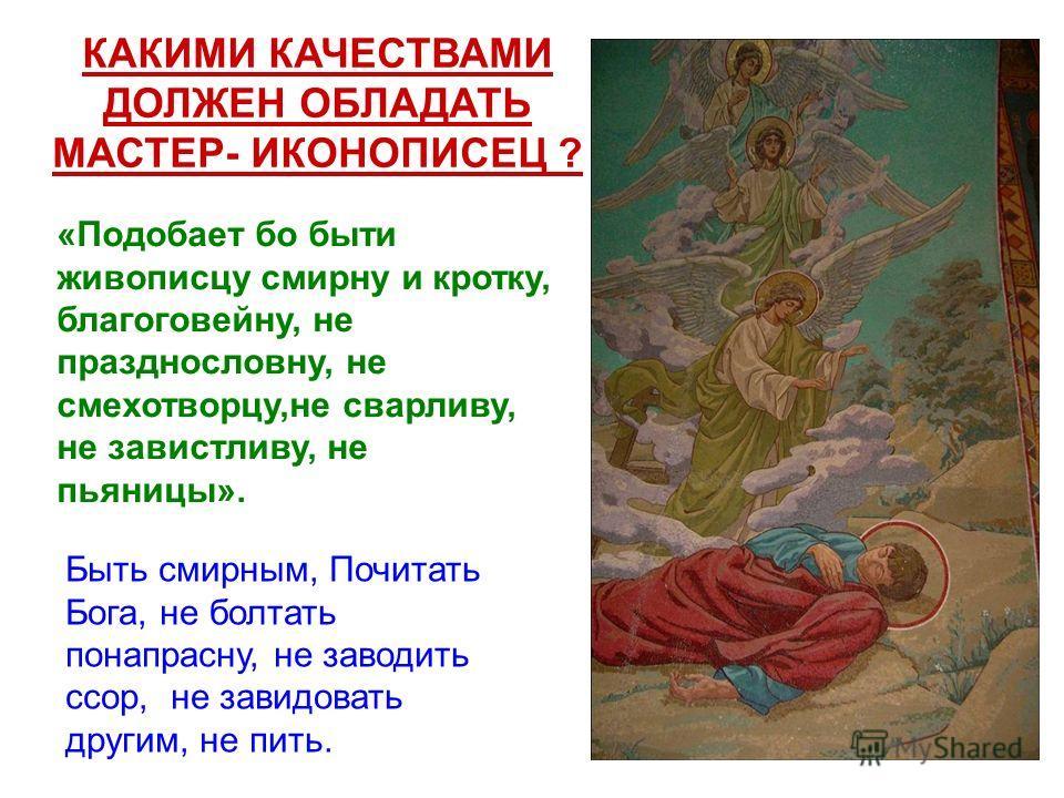 КАКИМИ КАЧЕСТВАМИ ДОЛЖЕН ОБЛАДАТЬ МАСТЕР- ИКОНОПИСЕЦ ? «Подобает бо быти живописцу смирну и кротку, благоговейну, не празднословну, не смехотворцу,не сварливу, не завистливу, не пьяницы». Быть смирным, Почитать Бога, не болтать понапрасну, не заводит