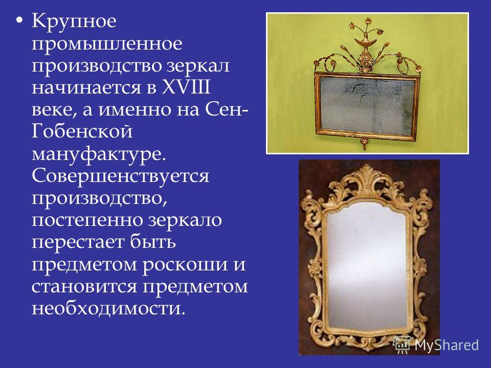 Крупное промышленное производство зеркал начинается в XVIII веке, а именно на Сен- Гобенской мануфактуре. Совершенствуется производство, постепенно зеркало перестает быть предметом роскоши и становится предметом необходимости.