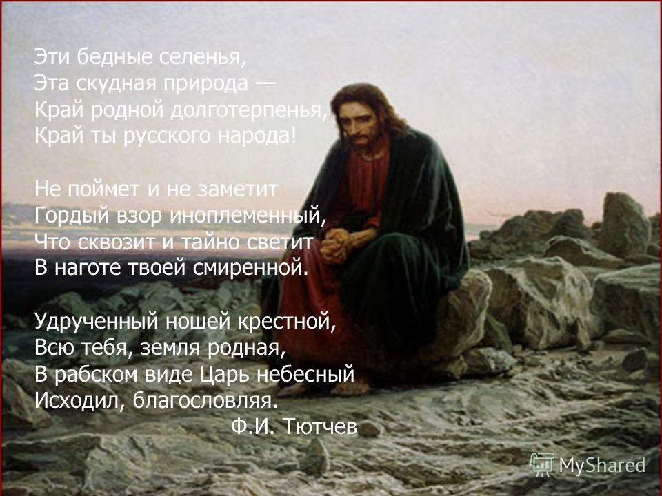 Эти бедные селенья, Эта скудная природа Край родной долготерпенья, Край ты русского народа! Не поймет и не заметит Гордый взор иноплеменный, Что сквозит и тайно светит В наготе твоей смиренной. Удрученный ношей крестной, Всю тебя, земля родная, В раб
