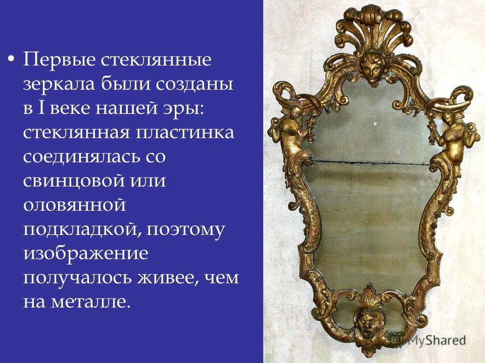 Первые стеклянные зеркала были созданы в I веке нашей эры: стеклянная пластинка соединялась со свинцовой или оловянной подкладкой, поэтому изображение получалось живее, чем на металле.