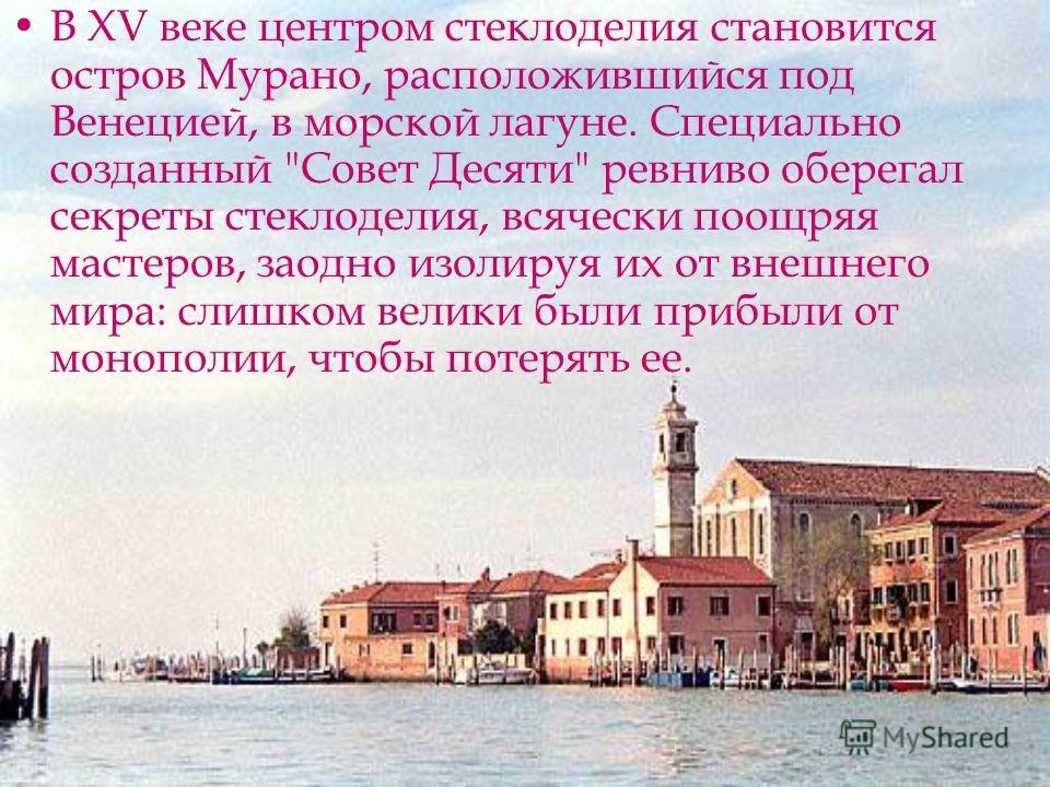 В XV веке центром стеклоделия становится остров Мурано, расположившийся под Венецией, в морской лагуне. Специально созданный