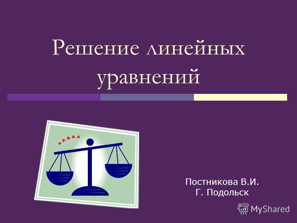 Решение линейных уравнений Постникова В.И. Г. Подольск