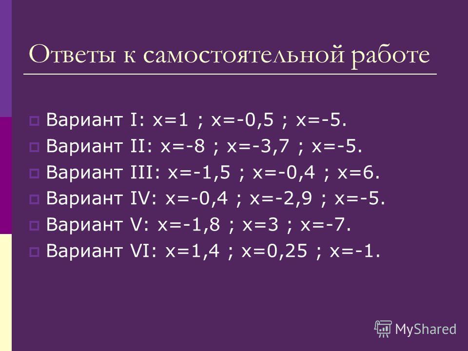 Ответы к самостоятельной работе Вариант I: х=1 ; х=-0,5 ; х=-5. Вариант II: х=-8 ; х=-3,7 ; х=-5. Вариант III: х=-1,5 ; х=-0,4 ; х=6. Вариант IV: х=-0,4 ; х=-2,9 ; х=-5. Вариант V: х=-1,8 ; х=3 ; х=-7. Вариант VI: х=1,4 ; х=0,25 ; х=-1.