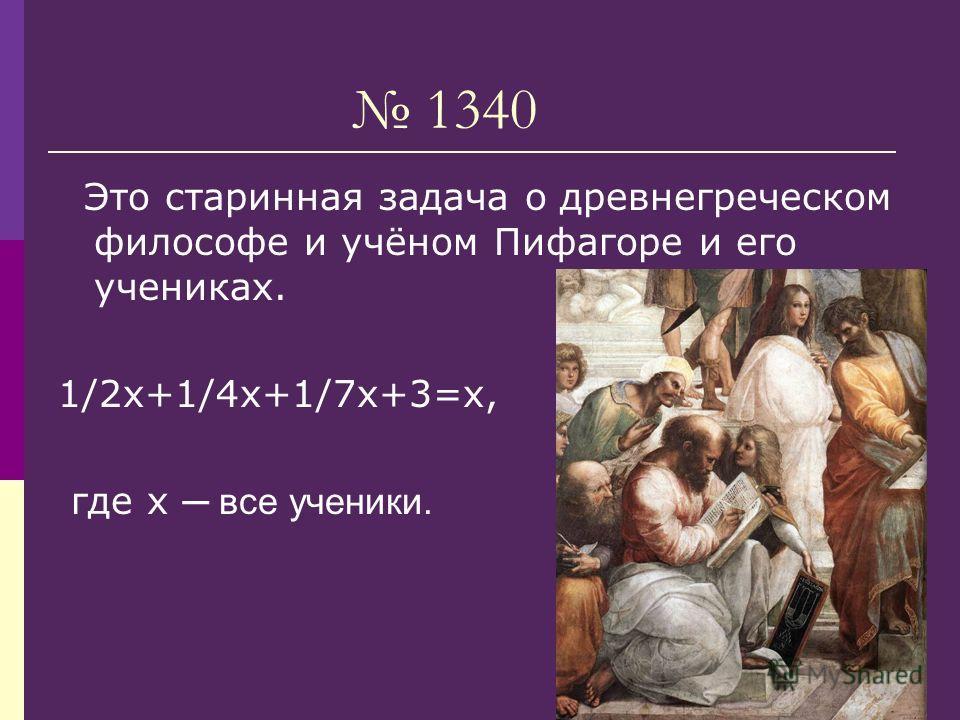 1340 Это старинная задача о древнегреческом философе и учёном Пифагоре и его учениках. 1/2х+1/4х+1/7х+3=х, где х все ученики.