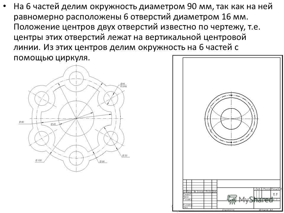 На 6 частей делим окружность диаметром 90 мм, так как на ней равномерно расположены 6 отверстий диаметром 16 мм. Положение центров двух отверстий известно по чертежу, т.е. центры этих отверстий лежат на вертикальной центровой линии. Из этих центров д
