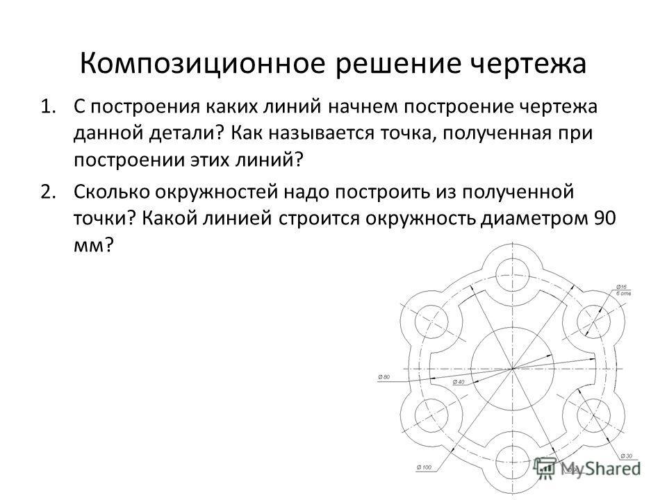 Композиционное решение чертежа 1.С построения каких линий начнем построение чертежа данной детали? Как называется точка, полученная при построении этих линий? 2.Сколько окружностей надо построить из полученной точки? Какой линией строится окружность
