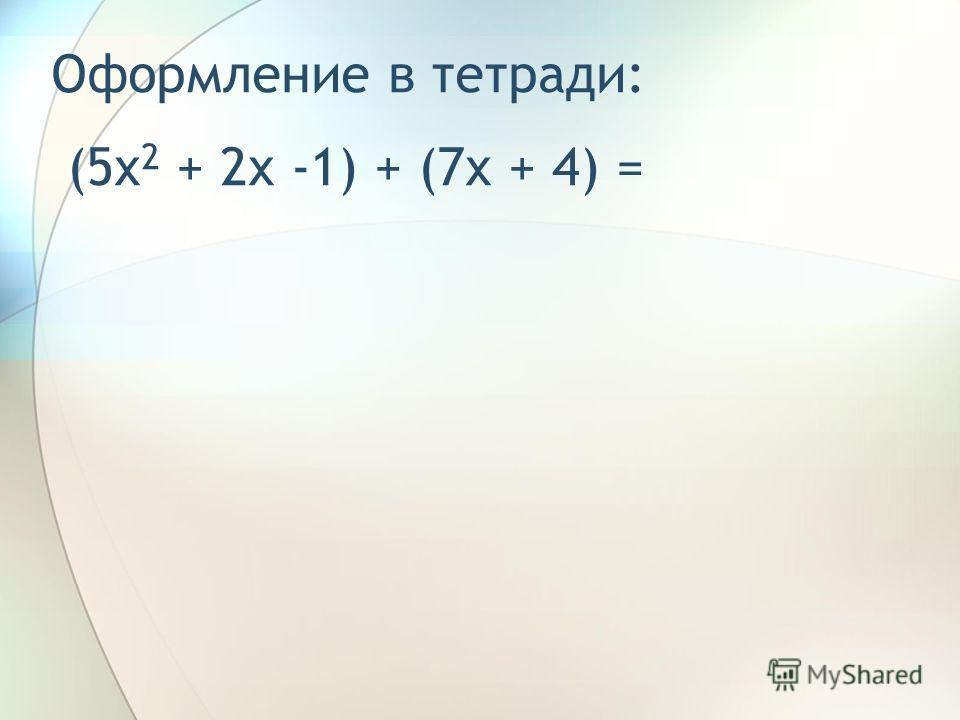 Пример. Сложить многочлены 5x 2 + 2x - 1 и 7x + 4. Решение: 1) (5x 2 + 2x -1) + (7x + 4); 2) 5x 2 + 2x -1 + 7x + 4; 3) 5x 2 + 9x + 3.