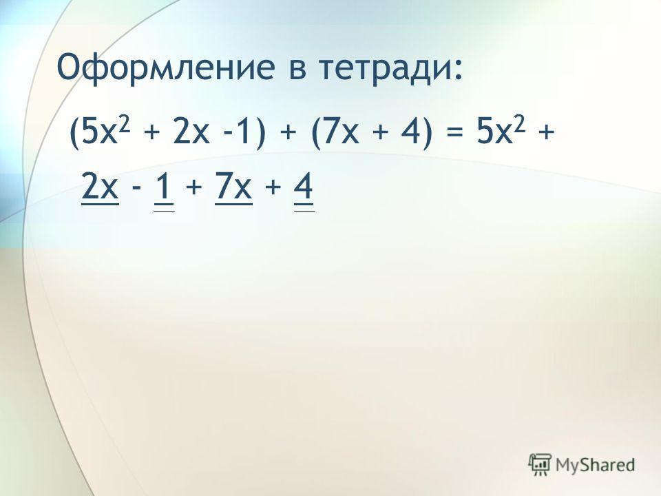 Оформление в тетради: (5x 2 + 2x -1) + (7x + 4) = 5x 2 + 2x – 1 + 7x + 4